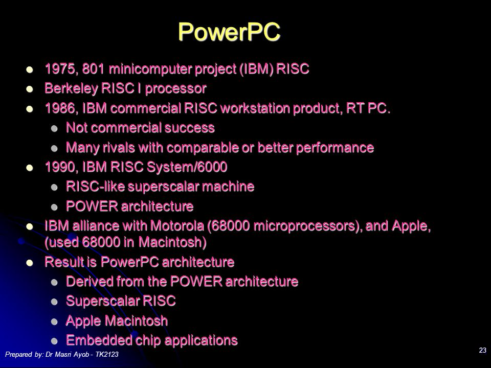 Prepared by: Dr Masri Ayob - TK PowerPC 1975, 801 minicomputer project (IBM) RISC 1975, 801 minicomputer project (IBM) RISC Berkeley RISC I processor Berkeley RISC I processor 1986, IBM commercial RISC workstation product, RT PC.