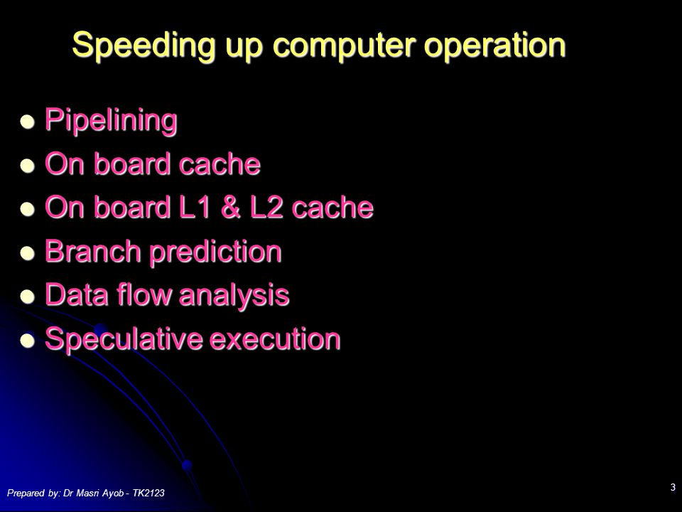 Prepared by: Dr Masri Ayob - TK Speeding up computer operation Pipelining Pipelining On board cache On board cache On board L1 & L2 cache On board L1 & L2 cache Branch prediction Branch prediction Data flow analysis Data flow analysis Speculative execution Speculative execution