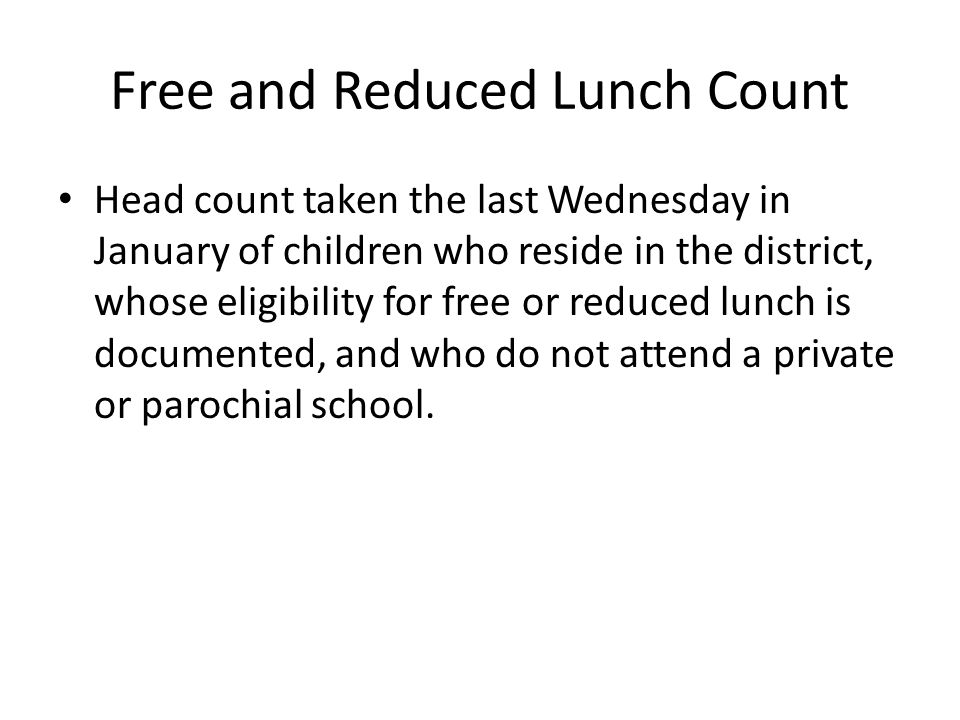 Free and Reduced Lunch Count Head count taken the last Wednesday in January of children who reside in the district, whose eligibility for free or reduced lunch is documented, and who do not attend a private or parochial school.