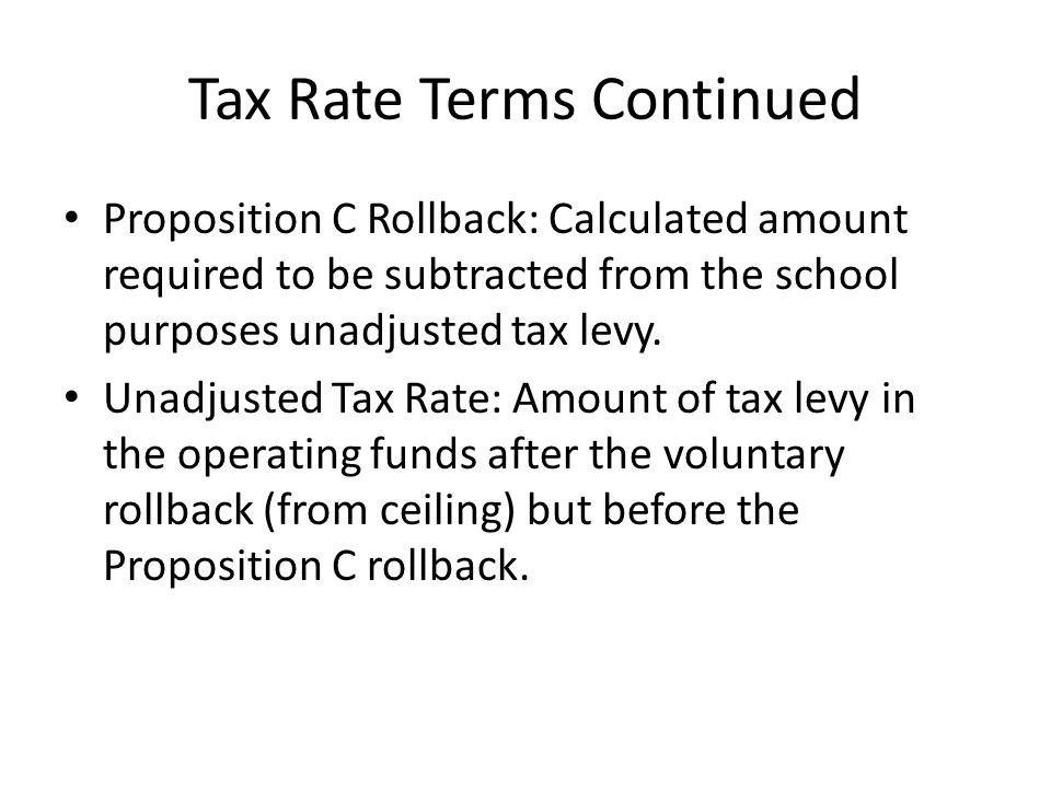 Tax Rate Terms Continued Proposition C Rollback: Calculated amount required to be subtracted from the school purposes unadjusted tax levy.