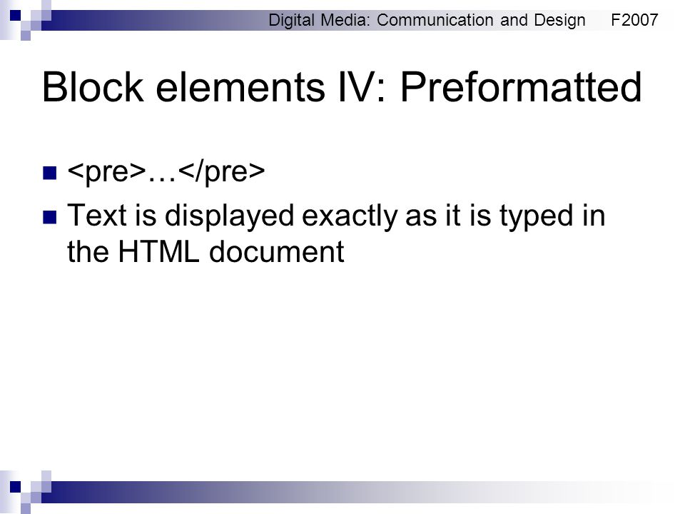 Digital Media: Communication and DesignF2007 Block elements IV: Preformatted … Text is displayed exactly as it is typed in the HTML document