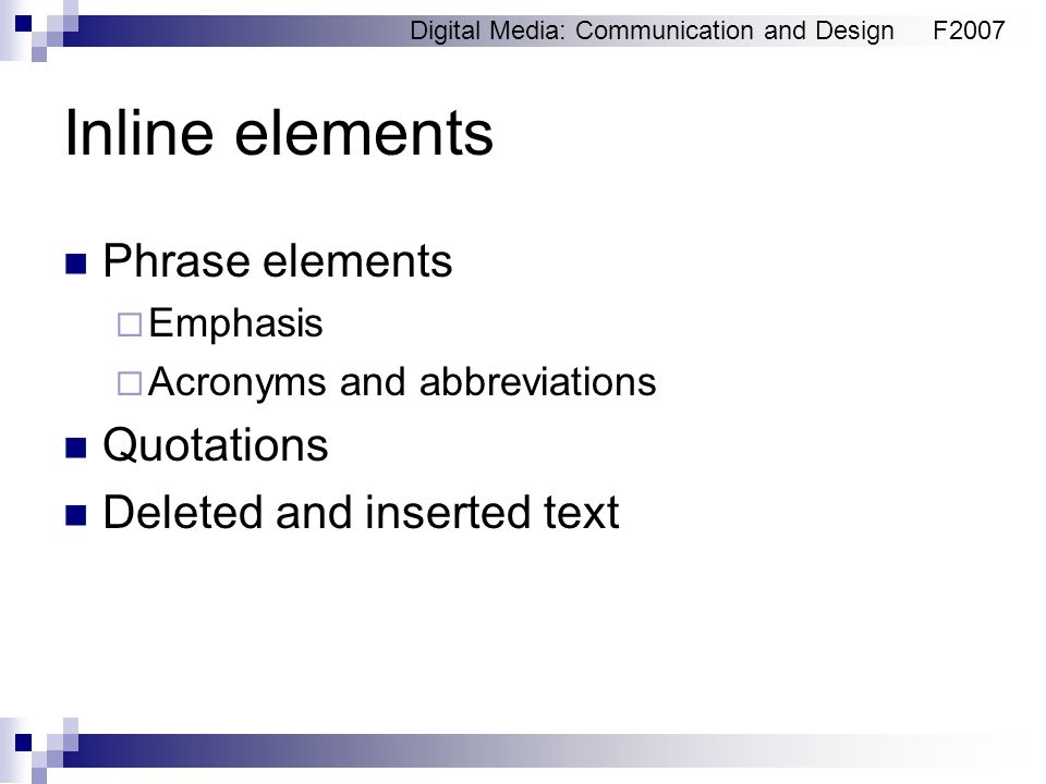 Digital Media: Communication and DesignF2007 Inline elements Phrase elements  Emphasis  Acronyms and abbreviations Quotations Deleted and inserted text