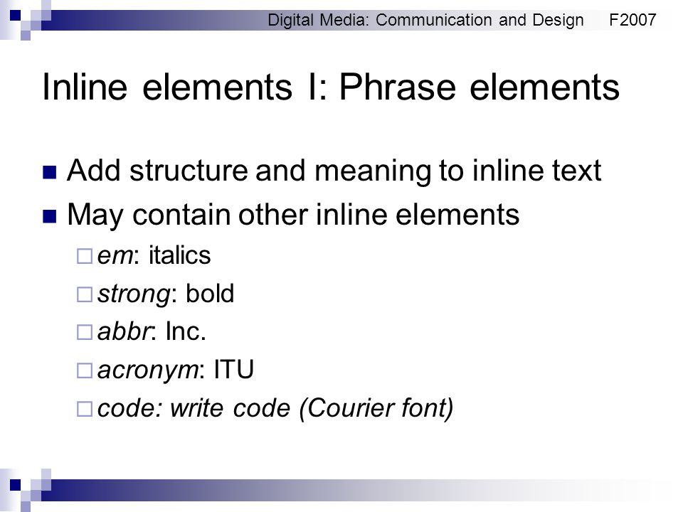 Digital Media: Communication and DesignF2007 Inline elements I: Phrase elements Add structure and meaning to inline text May contain other inline elements  em: italics  strong: bold  abbr: Inc.