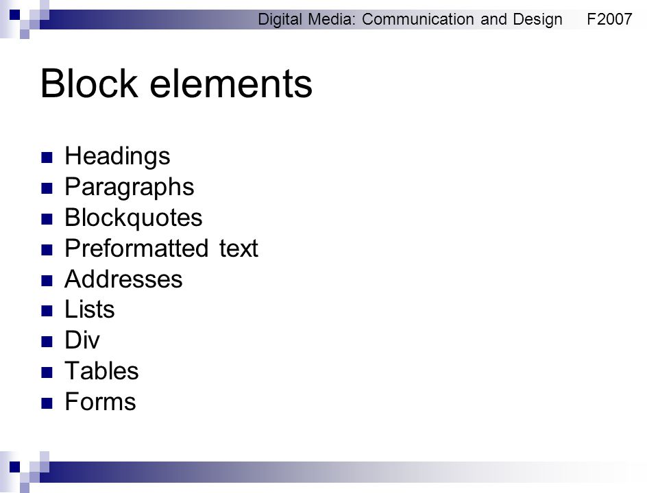 Digital Media: Communication and DesignF2007 Block elements Headings Paragraphs Blockquotes Preformatted text Addresses Lists Div Tables Forms
