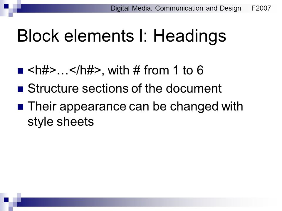 Digital Media: Communication and DesignF2007 Block elements I: Headings …, with # from 1 to 6 Structure sections of the document Their appearance can be changed with style sheets