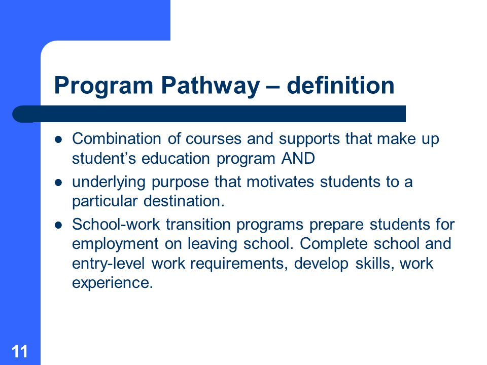 11 Program Pathway – definition Combination of courses and supports that make up student's education program AND underlying purpose that motivates students to a particular destination.
