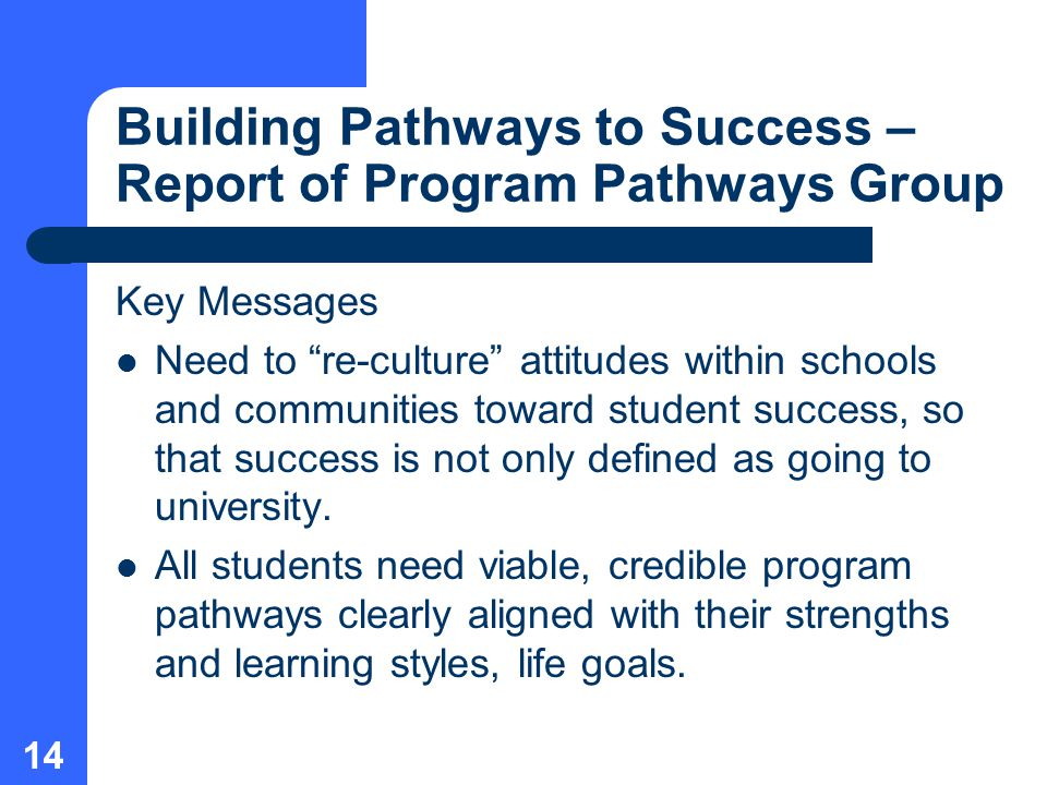 14 Building Pathways to Success – Report of Program Pathways Group Key Messages Need to re-culture attitudes within schools and communities toward student success, so that success is not only defined as going to university.