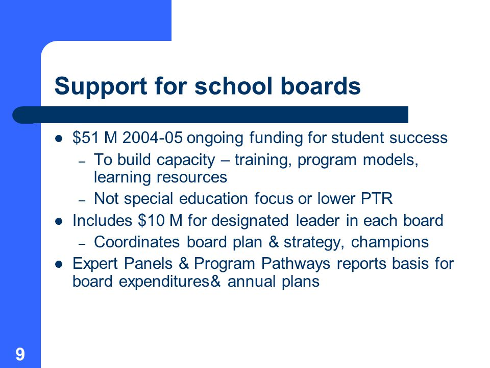 9 Support for school boards $51 M ongoing funding for student success – To build capacity – training, program models, learning resources – Not special education focus or lower PTR Includes $10 M for designated leader in each board – Coordinates board plan & strategy, champions Expert Panels & Program Pathways reports basis for board expenditures& annual plans