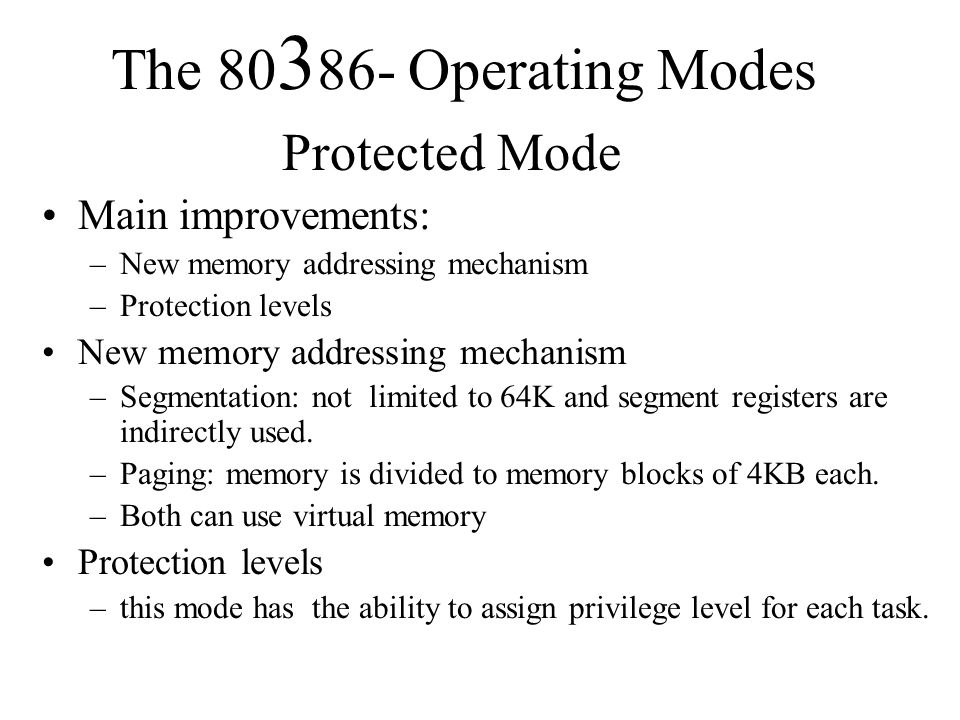 The 80 3 86- Operating Modes Protected Mode Main improvements: –New memory addressing mechanism –Protection levels New memory addressing mechanism –Segmentation: not limited to 64K and segment registers are indirectly used.