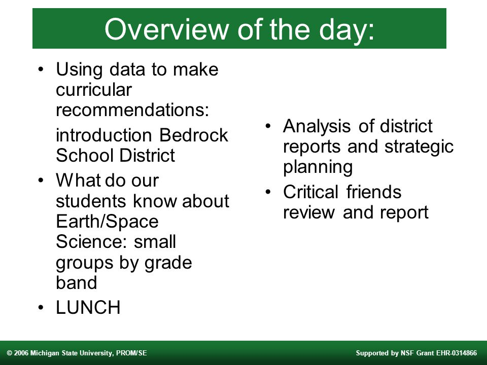 © 2006 Michigan State University, PROM/SESupported by NSF Grant EHR Overview of the day: Using data to make curricular recommendations: introduction Bedrock School District What do our students know about Earth/Space Science: small groups by grade band LUNCH Analysis of district reports and strategic planning Critical friends review and report
