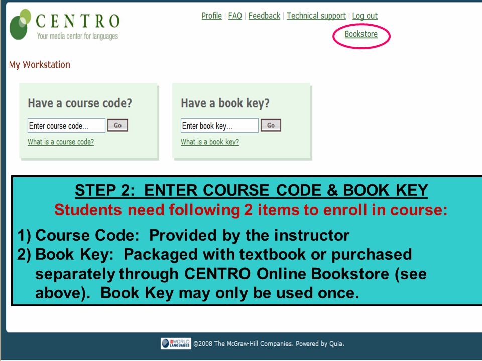 STEP 2: ENTER COURSE CODE & BOOK KEY Students need following 2 items to enroll in course: 1)Course Code: Provided by the instructor 2)Book Key: Packaged with textbook or purchased separately through CENTRO Online Bookstore (see above).