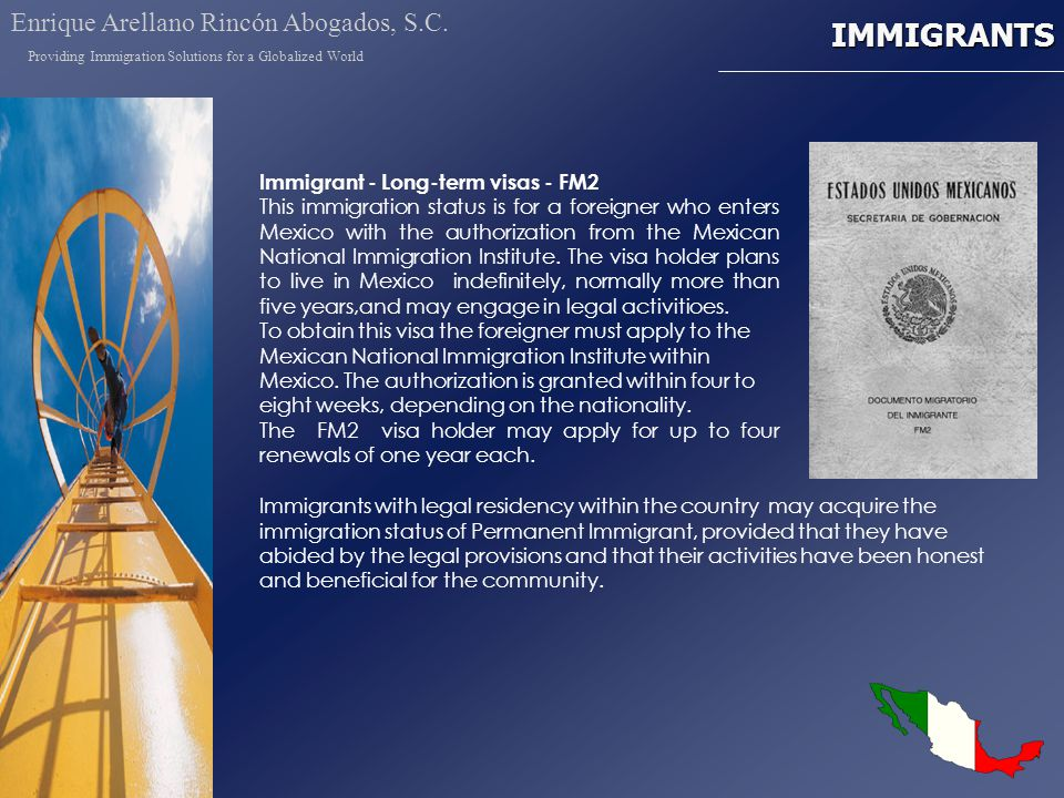 IMMIGRANTS Immigrant - Long-term visas - FM2 This immigration status is for a foreigner who enters Mexico with the authorization from the Mexican National Immigration Institute.
