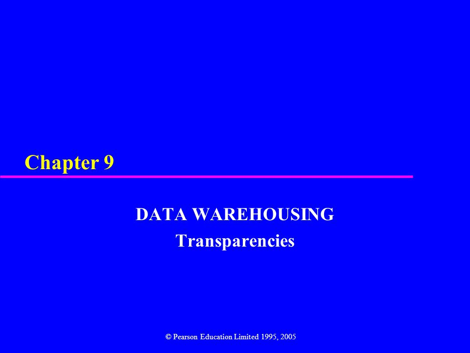 Chapter 9 DATA WAREHOUSING Transparencies © Pearson Education Limited 1995, 2005