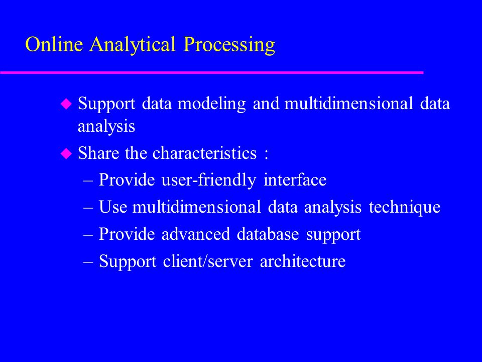 u Support data modeling and multidimensional data analysis u Share the characteristics : –Provide user-friendly interface –Use multidimensional data analysis technique –Provide advanced database support –Support client/server architecture Online Analytical Processing