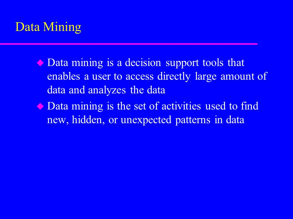 u Data mining is a decision support tools that enables a user to access directly large amount of data and analyzes the data u Data mining is the set of activities used to find new, hidden, or unexpected patterns in data Data Mining