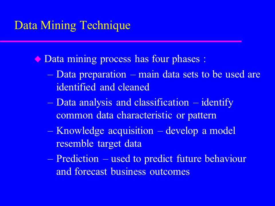 u Data mining process has four phases : –Data preparation – main data sets to be used are identified and cleaned –Data analysis and classification – identify common data characteristic or pattern –Knowledge acquisition – develop a model resemble target data –Prediction – used to predict future behaviour and forecast business outcomes Data Mining Technique