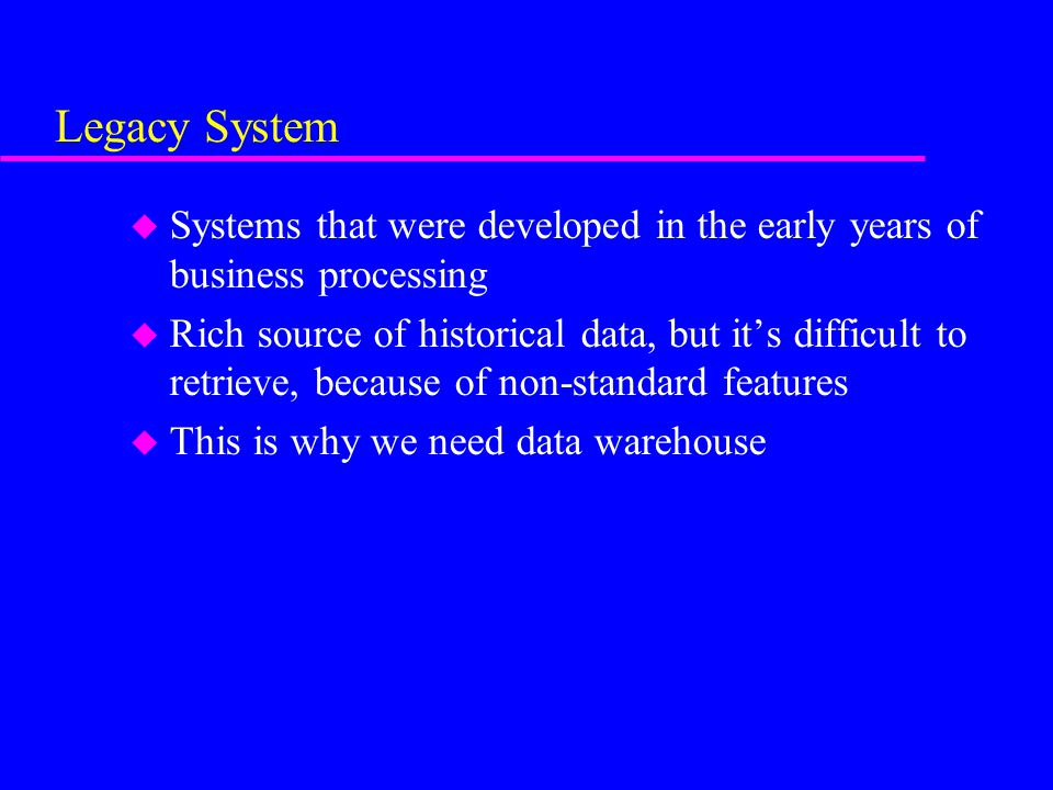 Legacy System u Systems that were developed in the early years of business processing u Rich source of historical data, but it's difficult to retrieve, because of non-standard features u This is why we need data warehouse