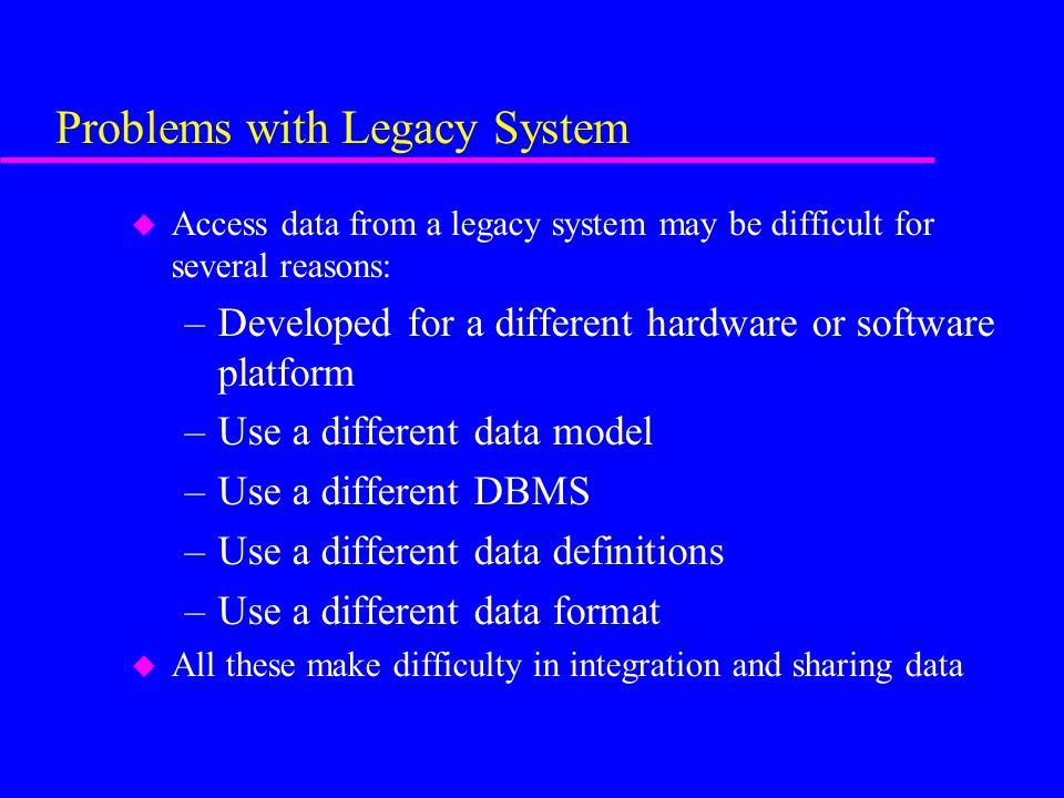 Problems with Legacy System u Access data from a legacy system may be difficult for several reasons: –Developed for a different hardware or software platform –Use a different data model –Use a different DBMS –Use a different data definitions –Use a different data format u All these make difficulty in integration and sharing data