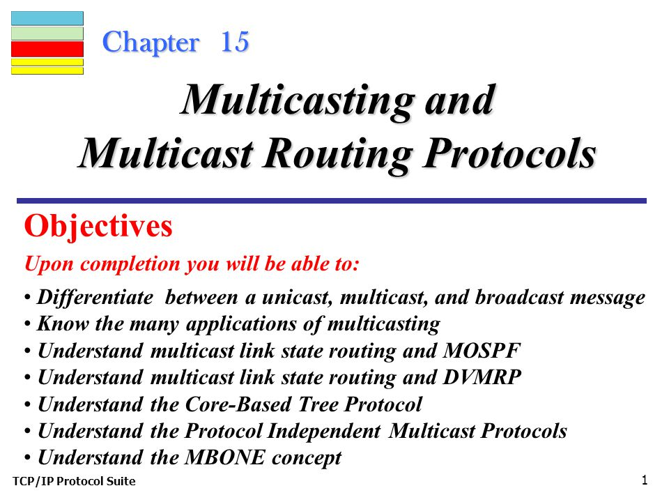 TCP/IP Protocol Suite 1 Chapter 15 Upon completion you will be able to: Multicasting and Multicast Routing Protocols Differentiate between a unicast, multicast, and broadcast message Know the many applications of multicasting Understand multicast link state routing and MOSPF Understand multicast link state routing and DVMRP Understand the Core-Based Tree Protocol Understand the Protocol Independent Multicast Protocols Understand the MBONE concept Objectives