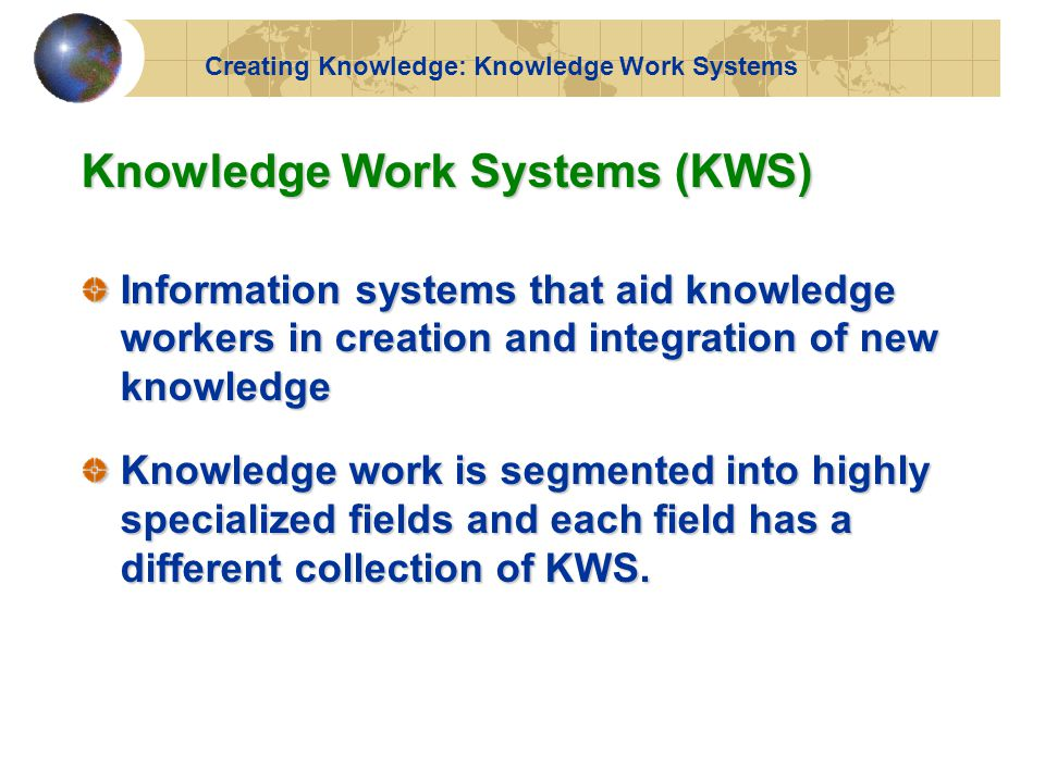 Knowledge Work Systems (KWS) Information systems that aid knowledge workers in creation and integration of new knowledge Knowledge work is segmented into highly specialized fields and each field has a different collection of KWS.