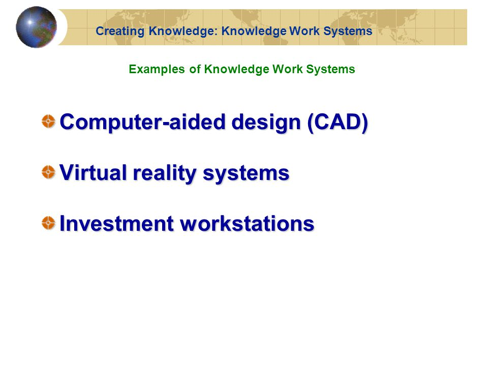 Computer-aided design (CAD) Virtual reality systems Investment workstations Examples of Knowledge Work Systems Creating Knowledge: Knowledge Work Systems