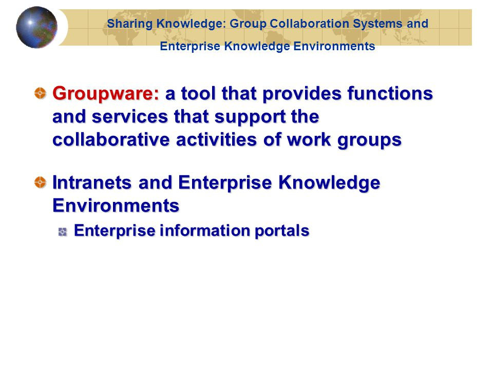 Groupware: a tool that provides functions and services that support the collaborative activities of work groups Intranets and Enterprise Knowledge Environments Enterprise information portals Sharing Knowledge: Group Collaboration Systems and Enterprise Knowledge Environments