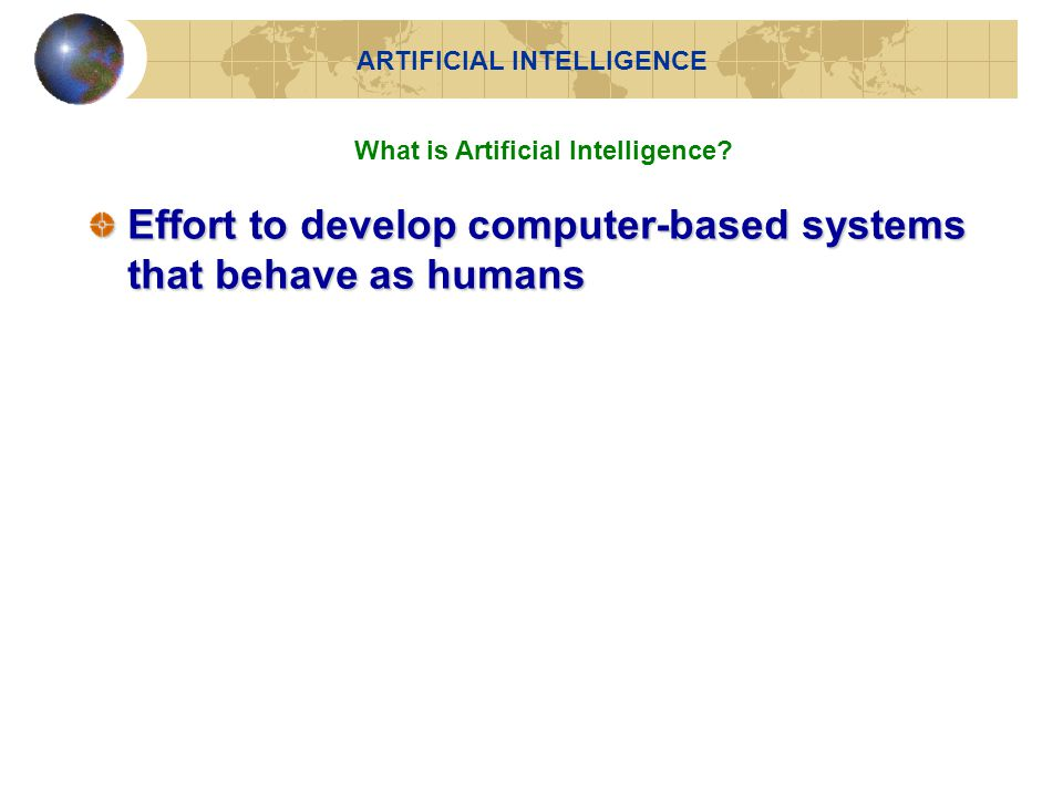 Effort to develop computer-based systems that behave as humans ARTIFICIAL INTELLIGENCE What is Artificial Intelligence