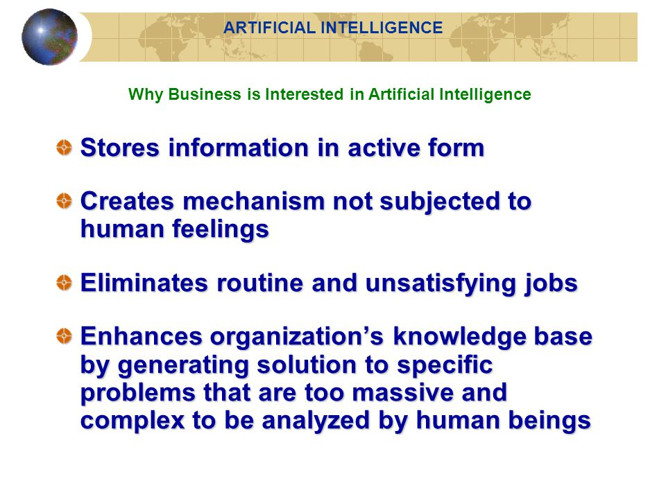 Stores information in active form Creates mechanism not subjected to human feelings Eliminates routine and unsatisfying jobs Enhances organization's knowledge base by generating solution to specific problems that are too massive and complex to be analyzed by human beings Why Business is Interested in Artificial Intelligence ARTIFICIAL INTELLIGENCE