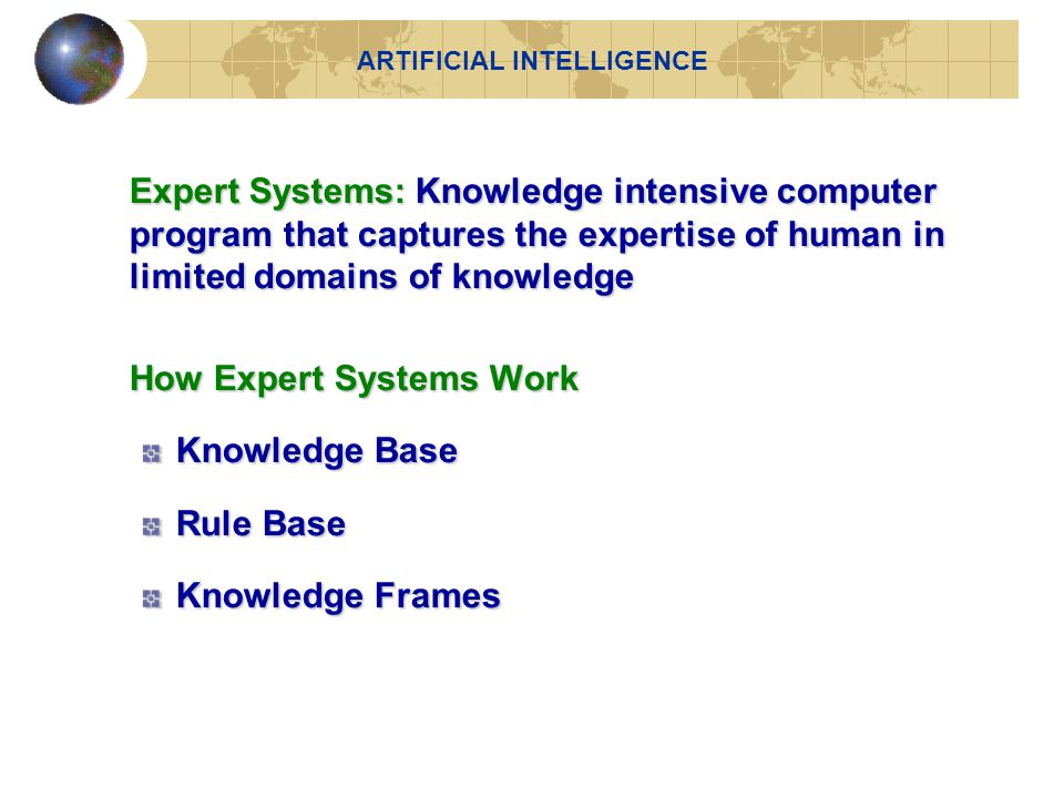 Expert Systems: Knowledge intensive computer program that captures the expertise of human in limited domains of knowledge How Expert Systems Work How Expert Systems Work Knowledge Base Rule Base Knowledge Frames ARTIFICIAL INTELLIGENCE
