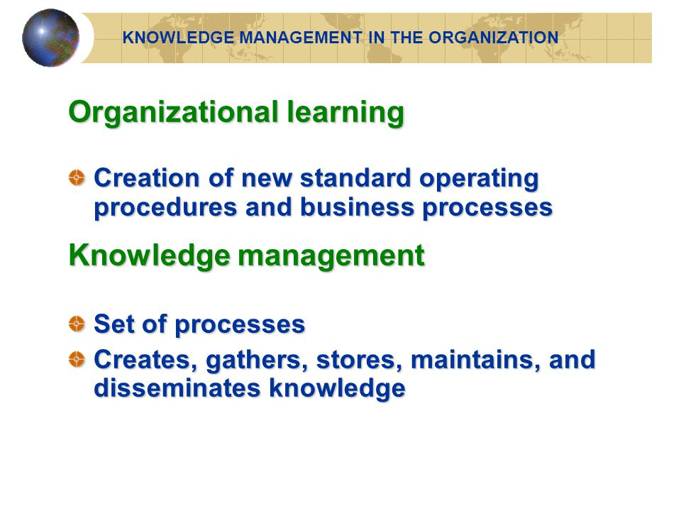 Organizational learning Creation of new standard operating procedures and business processes Knowledge management Set of processes Creates, gathers, stores, maintains, and disseminates knowledge KNOWLEDGE MANAGEMENT IN THE ORGANIZATION