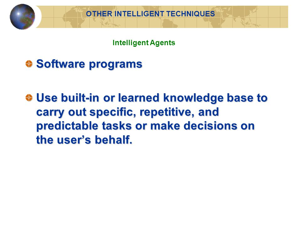 Software programs Use built-in or learned knowledge base to carry out specific, repetitive, and predictable tasks or make decisions on the user's behalf.