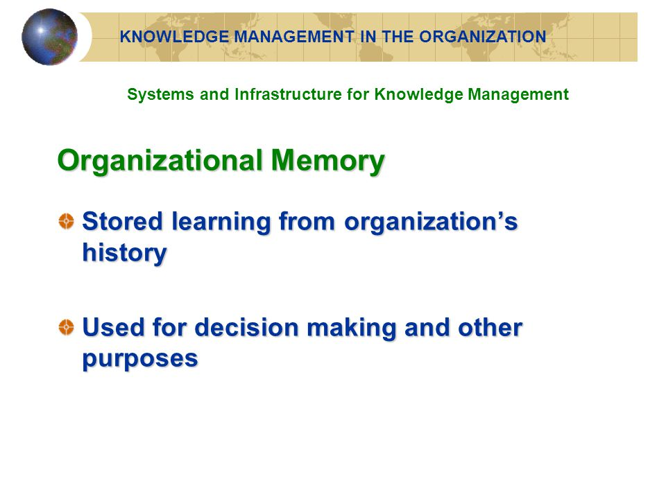 Organizational Memory Stored learning from organization's history Used for decision making and other purposes KNOWLEDGE MANAGEMENT IN THE ORGANIZATION Systems and Infrastructure for Knowledge Management