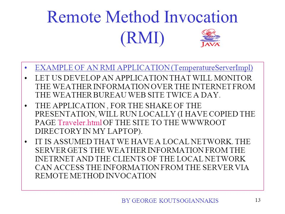13 Remote Method Invocation (RMI) EXAMPLE OF AN RMI APPLICATION (TemperatureServerImpl) LET US DEVELOP AN APPLICATION THAT WILL MONITOR THE WEATHER INFORMATION OVER THE INTERNET FROM THE WEATHER BUREAU WEB SITE TWICE A DAY.