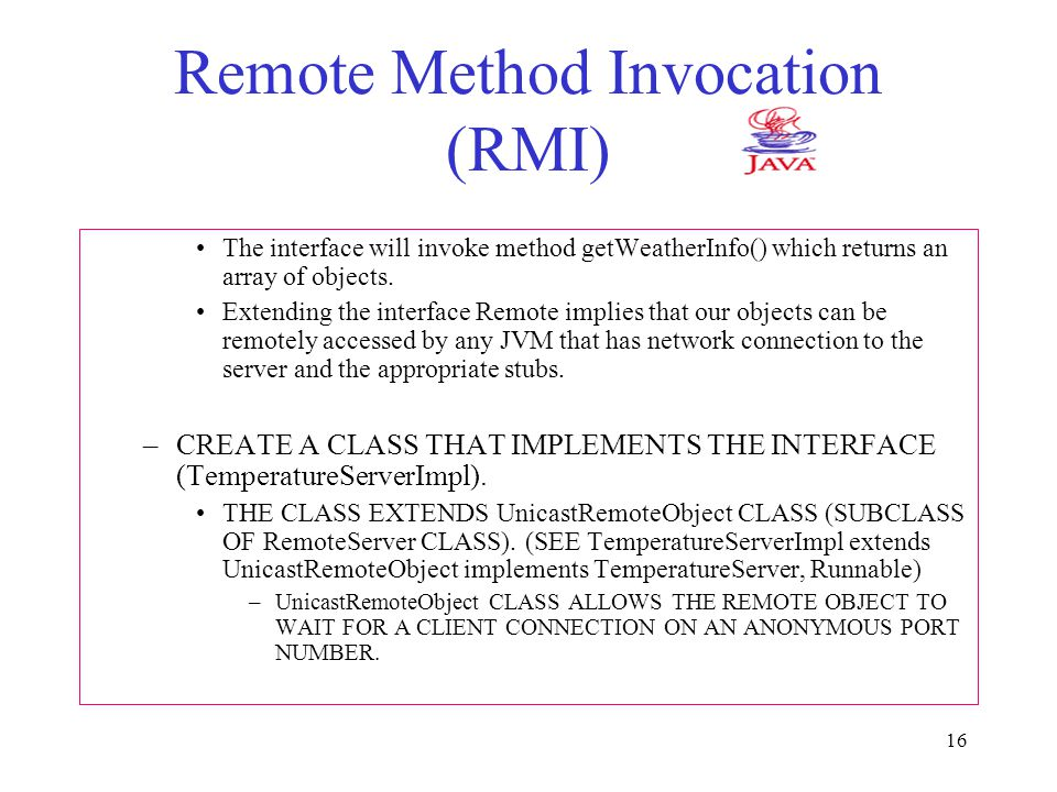 16 Remote Method Invocation (RMI) The interface will invoke method getWeatherInfo() which returns an array of objects.