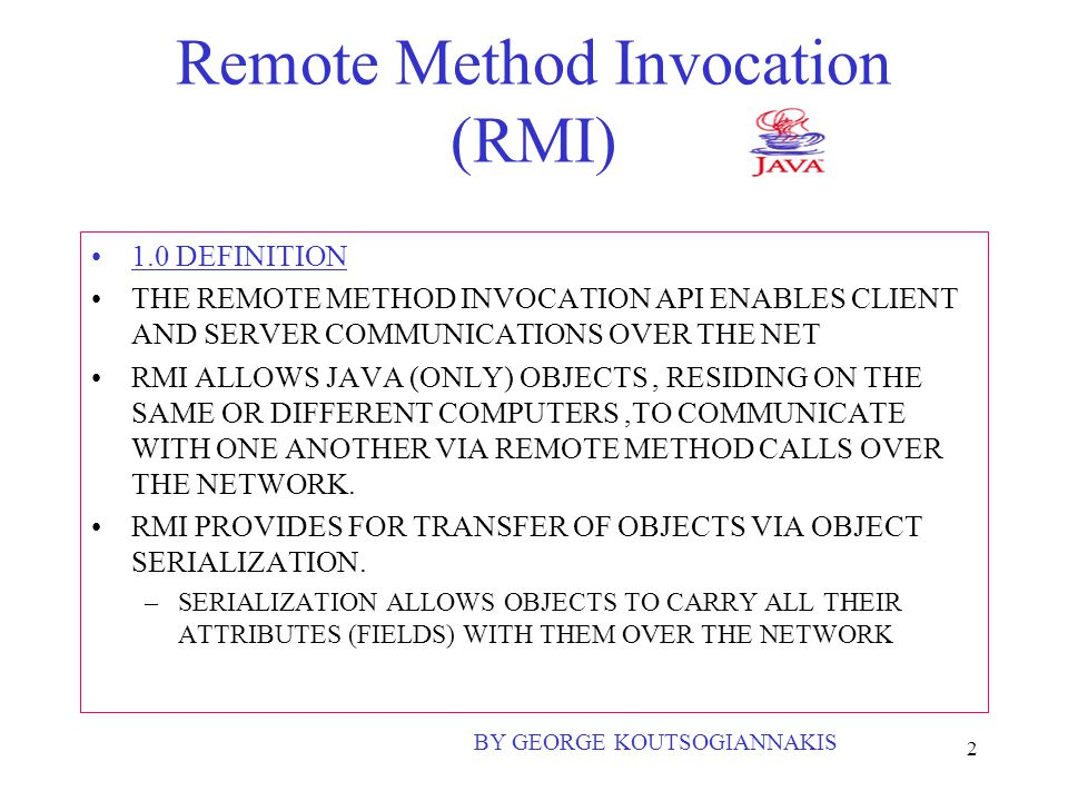 2 Remote Method Invocation (RMI) 1.0 DEFINITION THE REMOTE METHOD INVOCATION API ENABLES CLIENT AND SERVER COMMUNICATIONS OVER THE NET RMI ALLOWS JAVA (ONLY) OBJECTS, RESIDING ON THE SAME OR DIFFERENT COMPUTERS,TO COMMUNICATE WITH ONE ANOTHER VIA REMOTE METHOD CALLS OVER THE NETWORK.