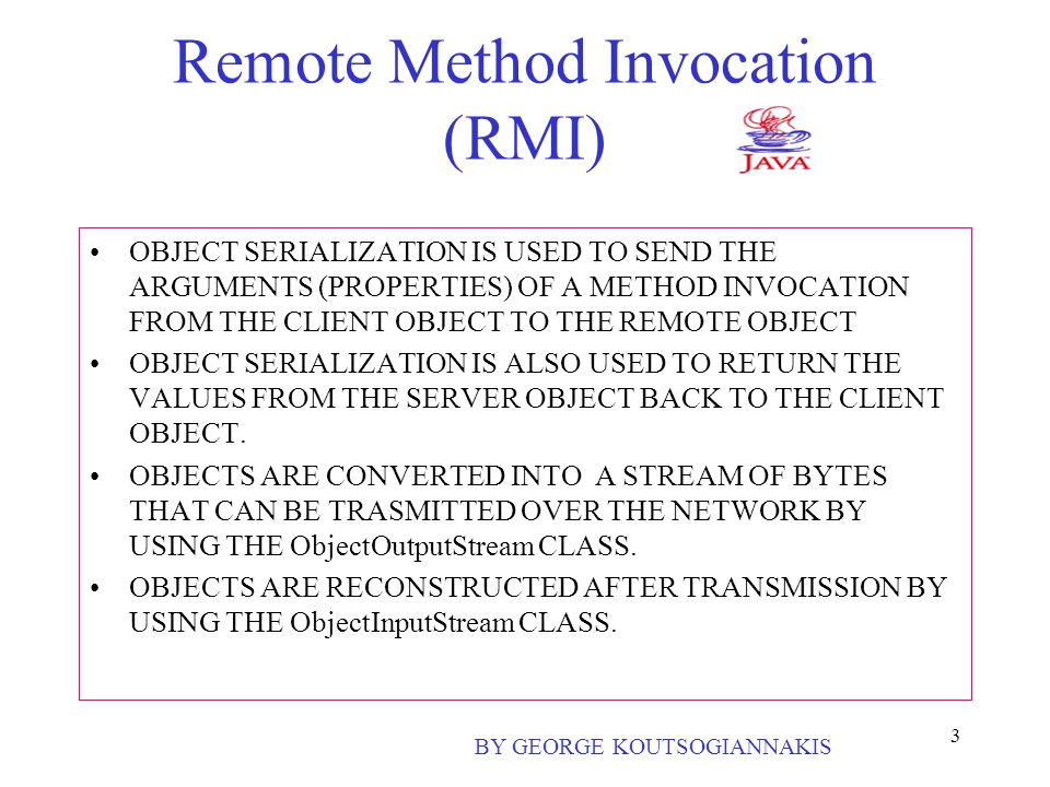 3 Remote Method Invocation (RMI) OBJECT SERIALIZATION IS USED TO SEND THE ARGUMENTS (PROPERTIES) OF A METHOD INVOCATION FROM THE CLIENT OBJECT TO THE REMOTE OBJECT OBJECT SERIALIZATION IS ALSO USED TO RETURN THE VALUES FROM THE SERVER OBJECT BACK TO THE CLIENT OBJECT.