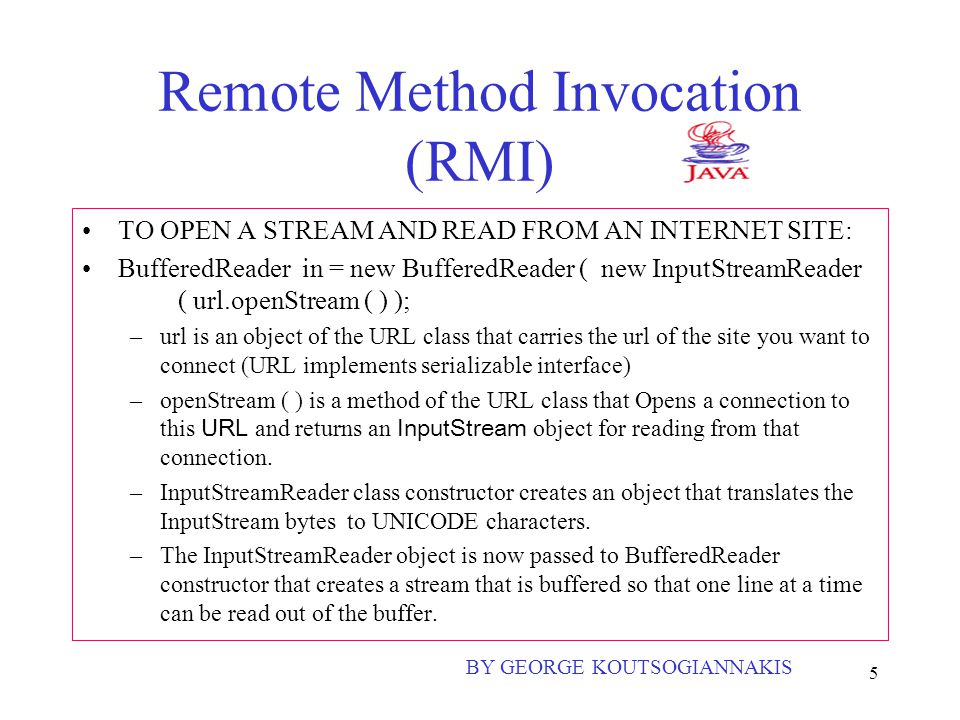 5 Remote Method Invocation (RMI) TO OPEN A STREAM AND READ FROM AN INTERNET SITE: BufferedReader in = new BufferedReader ( new InputStreamReader ( url.openStream ( ) ); –url is an object of the URL class that carries the url of the site you want to connect (URL implements serializable interface) –openStream ( ) is a method of the URL class that Opens a connection to this URL and returns an InputStream object for reading from that connection.