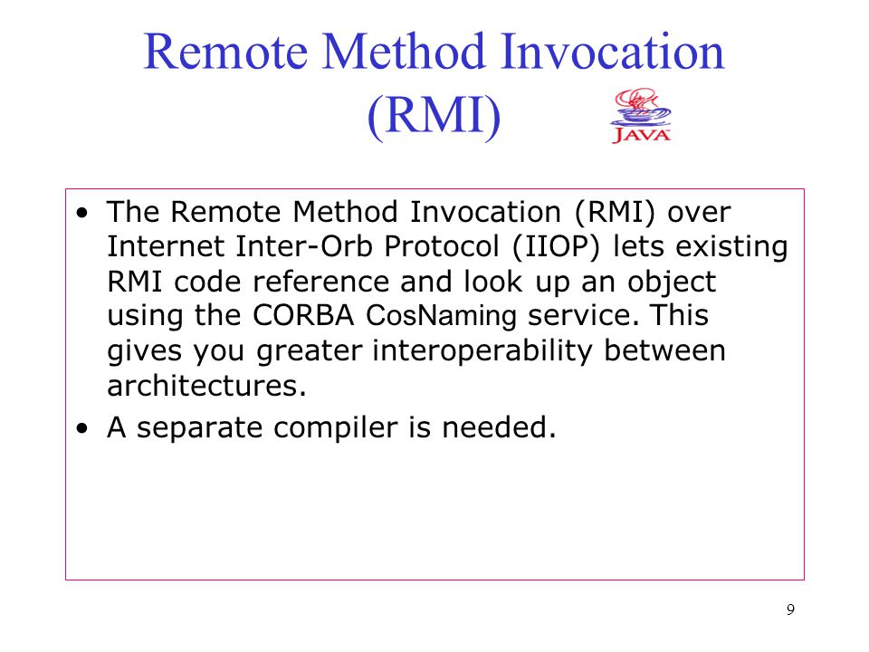 9 Remote Method Invocation (RMI) The Remote Method Invocation (RMI) over Internet Inter-Orb Protocol (IIOP) lets existing RMI code reference and look up an object using the CORBA CosNaming service.