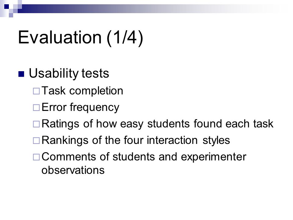 Evaluation (1/4) Usability tests  Task completion  Error frequency  Ratings of how easy students found each task  Rankings of the four interaction styles  Comments of students and experimenter observations