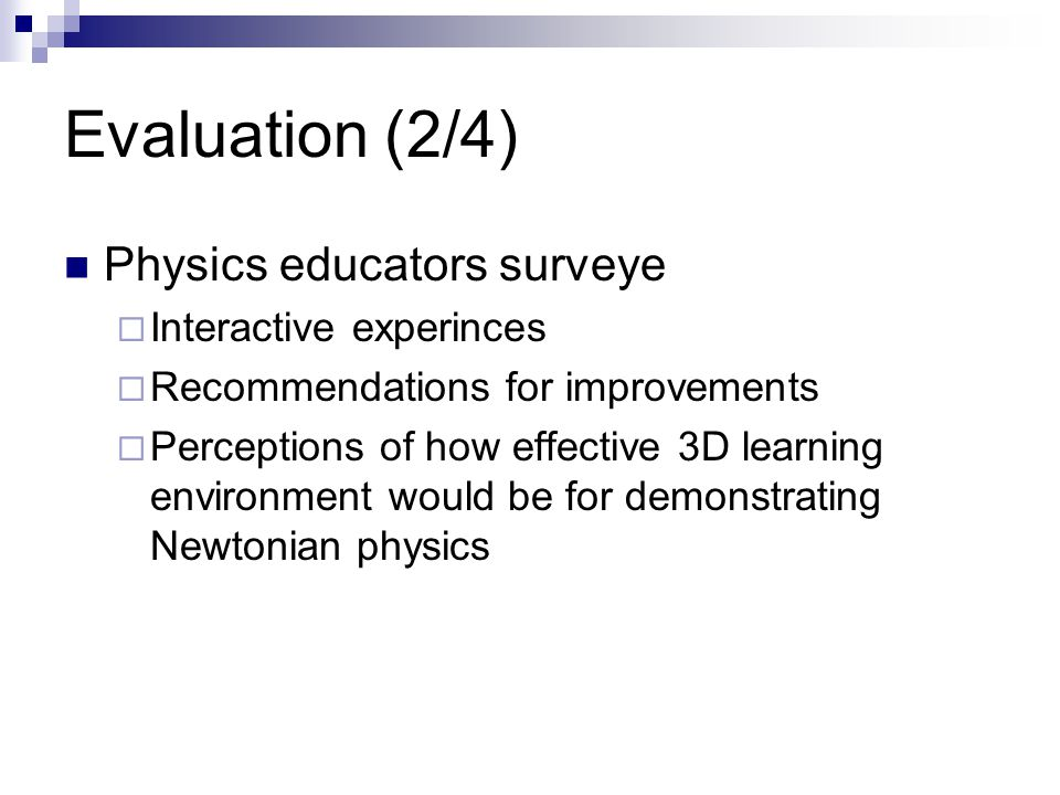 Evaluation (2/4) Physics educators surveye  Interactive experinces  Recommendations for improvements  Perceptions of how effective 3D learning environment would be for demonstrating Newtonian physics