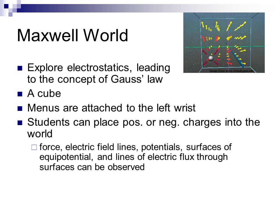 Maxwell World Explore electrostatics, leading to the concept of Gauss' law A cube Menus are attached to the left wrist Students can place pos.