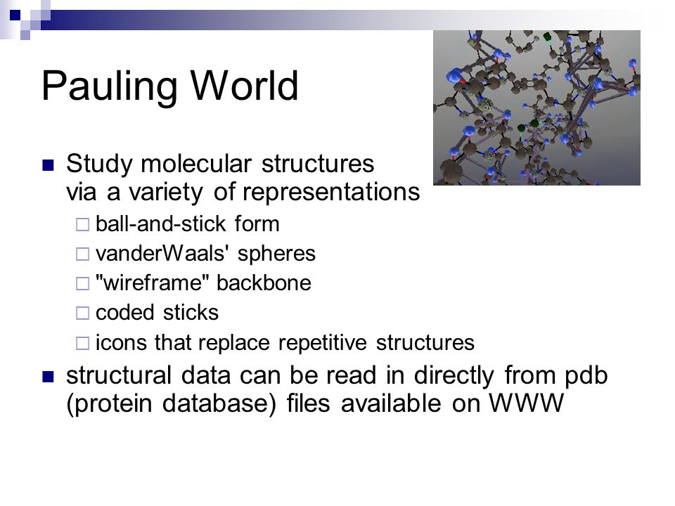 Pauling World Study molecular structures via a variety of representations  ball-and-stick form  vanderWaals spheres  wireframe backbone  coded sticks  icons that replace repetitive structures structural data can be read in directly from pdb (protein database) files available on WWW