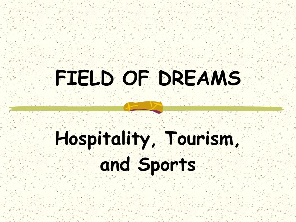 FIELD OF DREAMS Hospitality, Tourism, and Sports