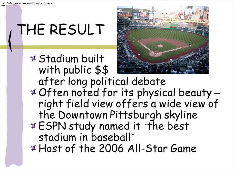 THE RESULT Stadium built with public $$ after long political debate Often noted for its physical beauty – right field view offers a wide view of the Downtown Pittsburgh skyline ESPN study named it ' the best stadium in baseball ' Host of the 2006 All-Star Game
