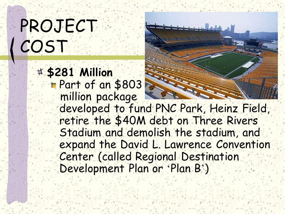 PROJECT COST $281 Million Part of an $803 million package developed to fund PNC Park, Heinz Field, retire the $40M debt on Three Rivers Stadium and demolish the stadium, and expand the David L.