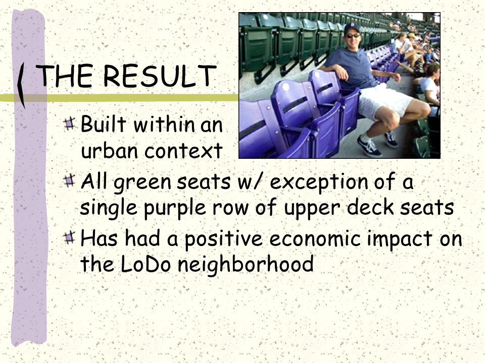 THE RESULT Built within an urban context All green seats w/ exception of a single purple row of upper deck seats Has had a positive economic impact on the LoDo neighborhood