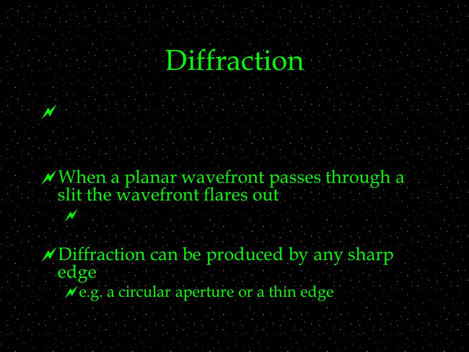 Diffraction   When a planar wavefront passes through a slit the wavefront flares out   Diffraction can be produced by any sharp edge  e.g.