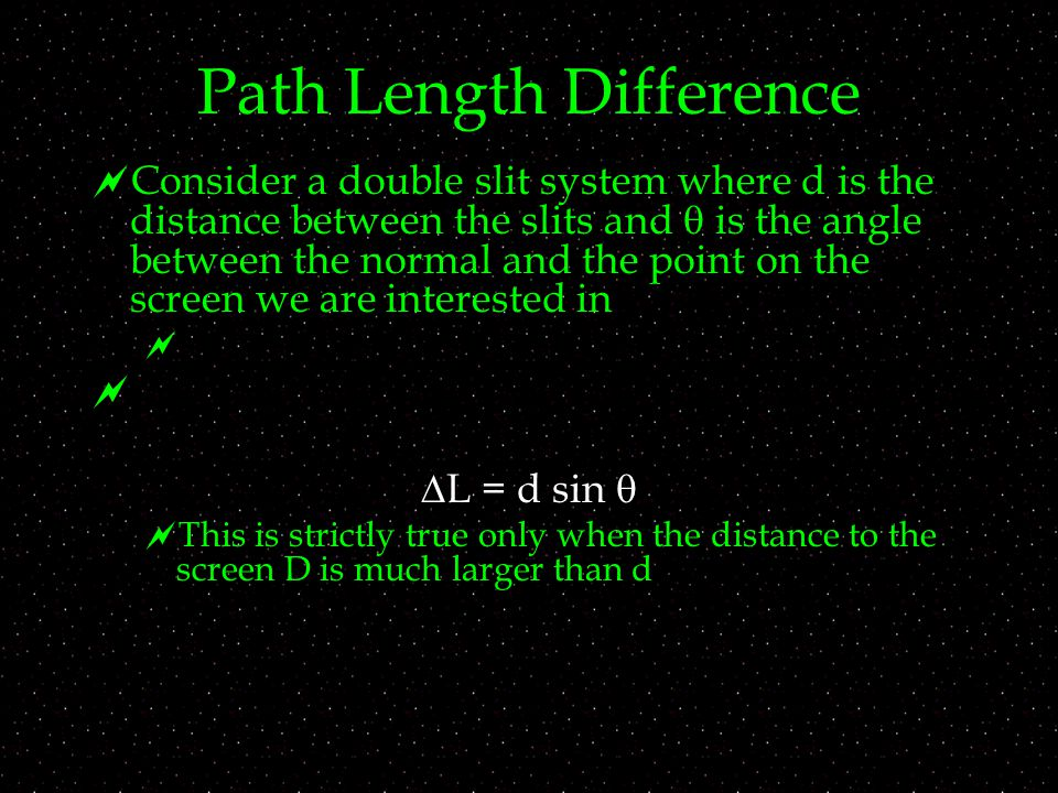 Path Length Difference  Consider a double slit system where d is the distance between the slits and  is the angle between the normal and the point on the screen we are interested in    L = d sin   This is strictly true only when the distance to the screen D is much larger than d