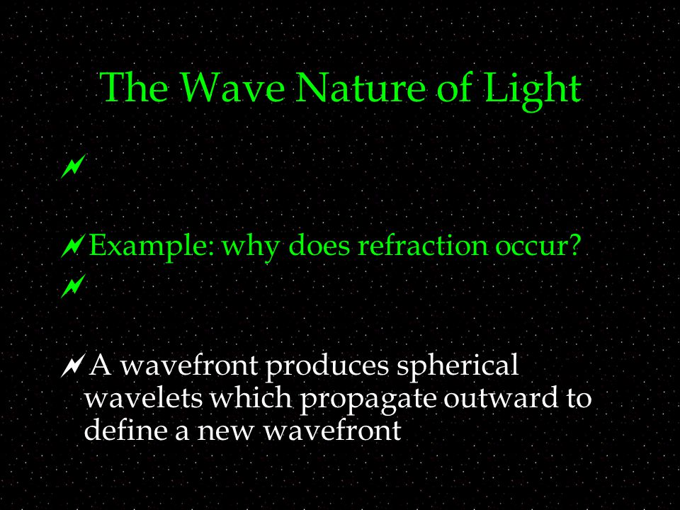 The Wave Nature of Light   Example: why does refraction occur.