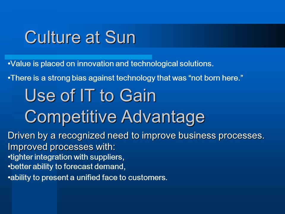 Culture at Sun Use of IT to Gain Competitive Advantage Driven by a recognized need to improve business processes.
